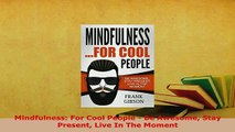 Download  Mindfulness For Cool People  Be Awesome Stay Present Live In The Moment  Read Online