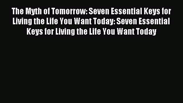 [Read PDF] The Myth of Tomorrow: Seven Essential Keys for Living the Life You Want Today: Seven