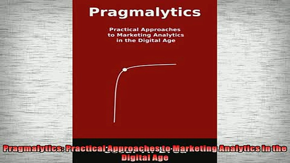 Free PDF Downlaod  Pragmalytics Practical Approaches to Marketing Analytics in the Digital Age  DOWNLOAD ONLINE