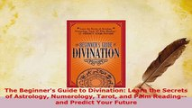 Download  The Beginners Guide to Divination Learn the Secrets of Astrology Numerology Tarot and Free Books