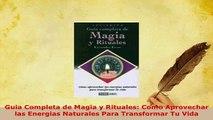 Download  Guia Completa de Magia y Rituales Como Aprovechar las Energias Naturales Para Transformar  Read Online