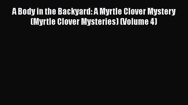 [Read Book] A Body in the Backyard: A Myrtle Clover Mystery (Myrtle Clover Mysteries) (Volume