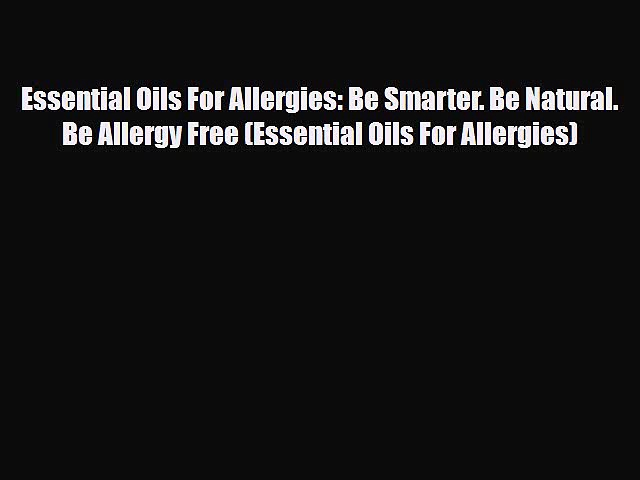 [PDF] Essential Oils For Allergies: Be Smarter. Be Natural. Be Allergy Free (Essential Oils