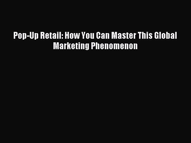 Download Pop-Up Retail: How You Can Master This Global Marketing Phenomenon Ebook Online