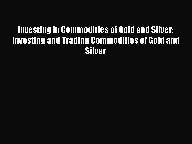 Read Investing in Commodities of Gold and Silver: Investing and Trading Commodities of Gold