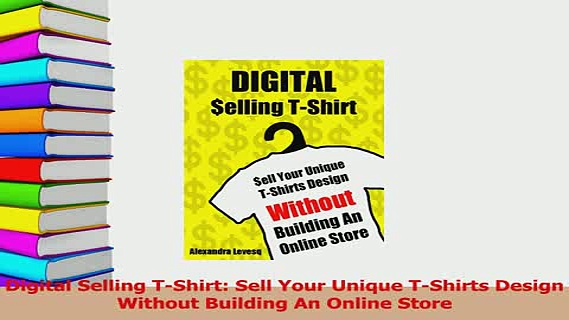 Read  Digital Selling TShirt Sell Your Unique TShirts Design Without Building An Online Store Ebook Free