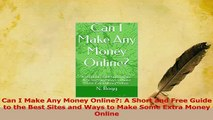 Download  Can I Make Any Money Online A Short and Free Guide to the Best Sites and Ways to Make PDF Online
