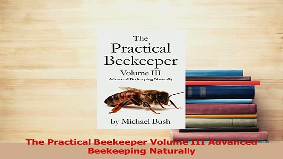 Read  The Practical Beekeeper Volume III Advanced Beekeeping Naturally Ebook Online