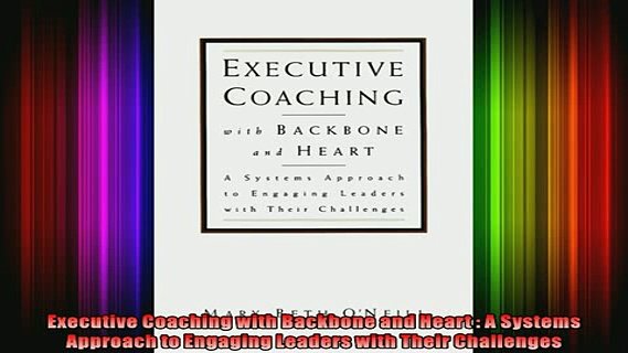 READ Ebooks FREE  Executive Coaching with Backbone and Heart  A Systems Approach to Engaging Leaders with Full EBook