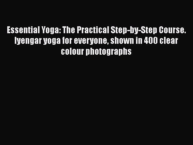 [Read book] Essential Yoga: The Practical Step-by-Step Course. Iyengar yoga for everyone shown