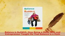 Read  Balance is Bullht How Being a Mom Wife and Entrepreneur Taught Me That Balance is a Ebook Free