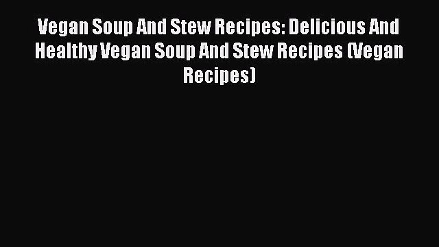 PDF Vegan Soup And Stew Recipes: Delicious And Healthy Vegan Soup And Stew Recipes (Vegan Recipes)