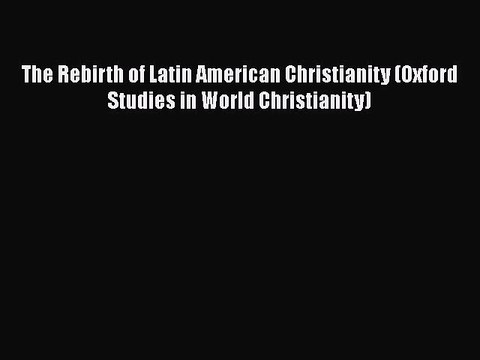 Read Book The Rebirth Of Latin American Christianity Oxford Studies In World Christianity Video Dailymotion