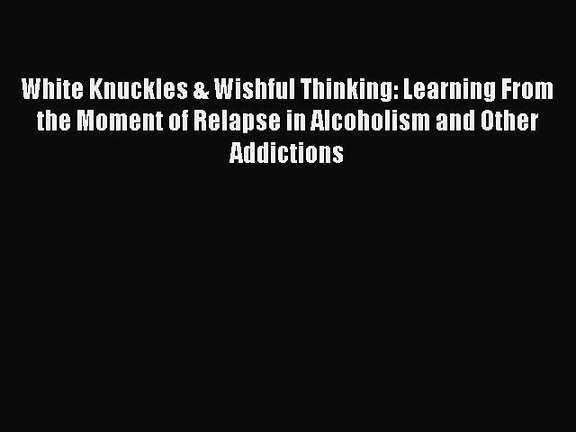 [PDF] White Knuckles & Wishful Thinking: Learning From the Moment of Relapse in Alcoholism