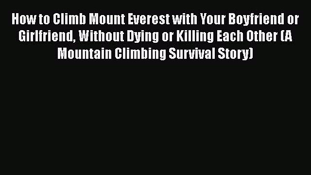 PDF How to Climb Mount Everest with Your Boyfriend or Girlfriend Without Dying or Killing Each