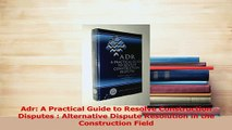 Read  Adr A Practical Guide to Resolve Construction Disputes  Alternative Dispute Resolution Ebook Free