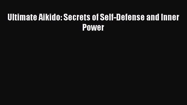 [Read Book] Ultimate Aikido: Secrets of Self-Defense and Inner Power  Read Online