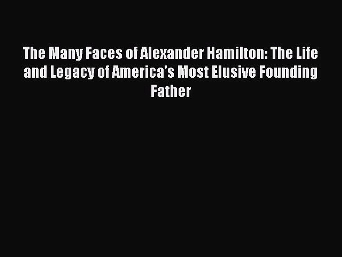 [Read book] The Many Faces of Alexander Hamilton: The Life and Legacy of America's Most Elusive