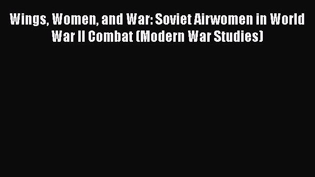 [Read book] Wings Women and War: Soviet Airwomen in World War II Combat (Modern War Studies)