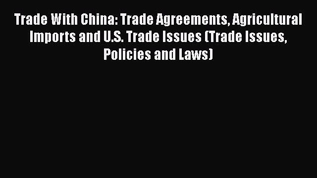 Download Trade With China: Trade Agreements Agricultural Imports and U.S. Trade Issues (Trade