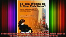 READ book  So You Wanna Be A New York Actor The New York Actors Guide to The Career of Their Dreams Free Online