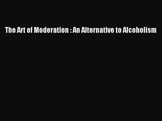 [Read Book] The Art of Moderation : An Alternative to Alcoholism  EBook