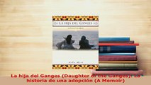 PDF  La hija del Ganges Daughter of the Ganges La historia de una adopción A Memoir Download Full Ebook