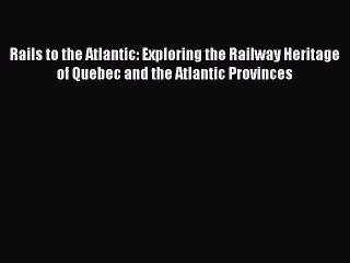 read book rails to the atlantic exploring the railway heritage of quebec and the atlantic
