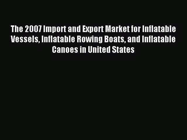 Read The 2007 Import and Export Market for Inflatable Vessels Inflatable Rowing Boats and Inflatable