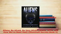 Download  Aliens Be Afraid Be Very Afraid Aliens UFOs and How Weve Been Had Illuminati Secrets  EBook