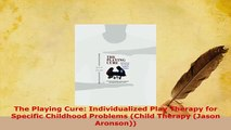 Download  The Playing Cure Individualized Play Therapy for Specific Childhood Problems Child Read Online