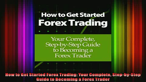 READ book  How to Get Started Forex Trading Your Complete StepbyStep Guide to Becoming a Forex Online Free
