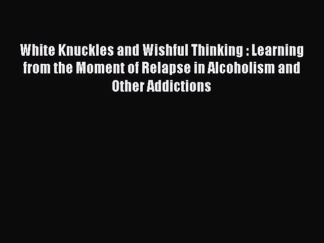 Read White Knuckles and Wishful Thinking : Learning from the Moment of Relapse in Alcoholism