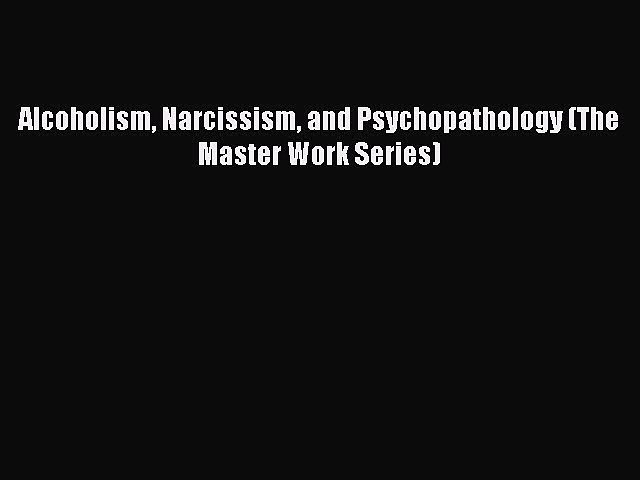 Read Alcoholism Narcissism and Psychopathology (The Master Work Series) Ebook Free
