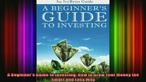 READ Ebooks FREE  A Beginners Guide to Investing How to Grow Your Money the Smart and Easy Way Full EBook