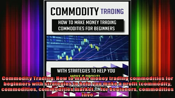 Full Free PDF Downlaod  Commodity Trading How to make money trading commodities for beginners with strategies to Full Free