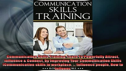 FREE DOWNLOAD  Communication Skills Training Learn To Powerfully Attract Influence  Connect by READ ONLINE