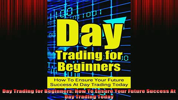 READ book  Day Trading for Beginners How To Ensure Your Future Success At Day Trading Today Full EBook