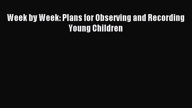 Read Week by Week: Plans for Observing and Recording Young Children Ebook Free