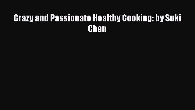 [PDF] Crazy and Passionate Healthy Cooking: by Suki Chan [Read] Online
