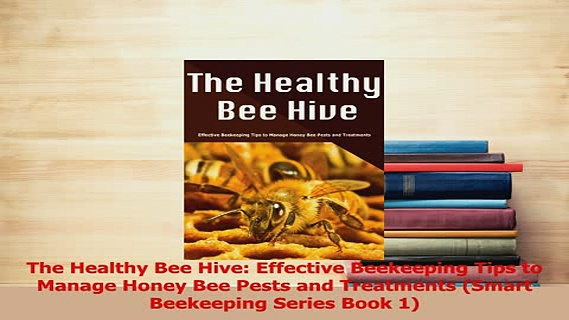 PDF  The Healthy Bee Hive Effective Beekeeping Tips to Manage Honey Bee Pests and Treatments Read Online