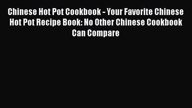 [Read Book] Chinese Hot Pot Cookbook - Your Favorite Chinese Hot Pot Recipe Book: No Other