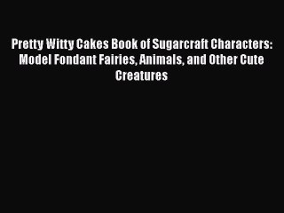 [Read Book] Pretty Witty Cakes Book of Sugarcraft Characters: Model Fondant Fairies Animals