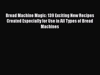 [Read Book] Bread Machine Magic: 139 Exciting New Recipes Created Especially for Use in All