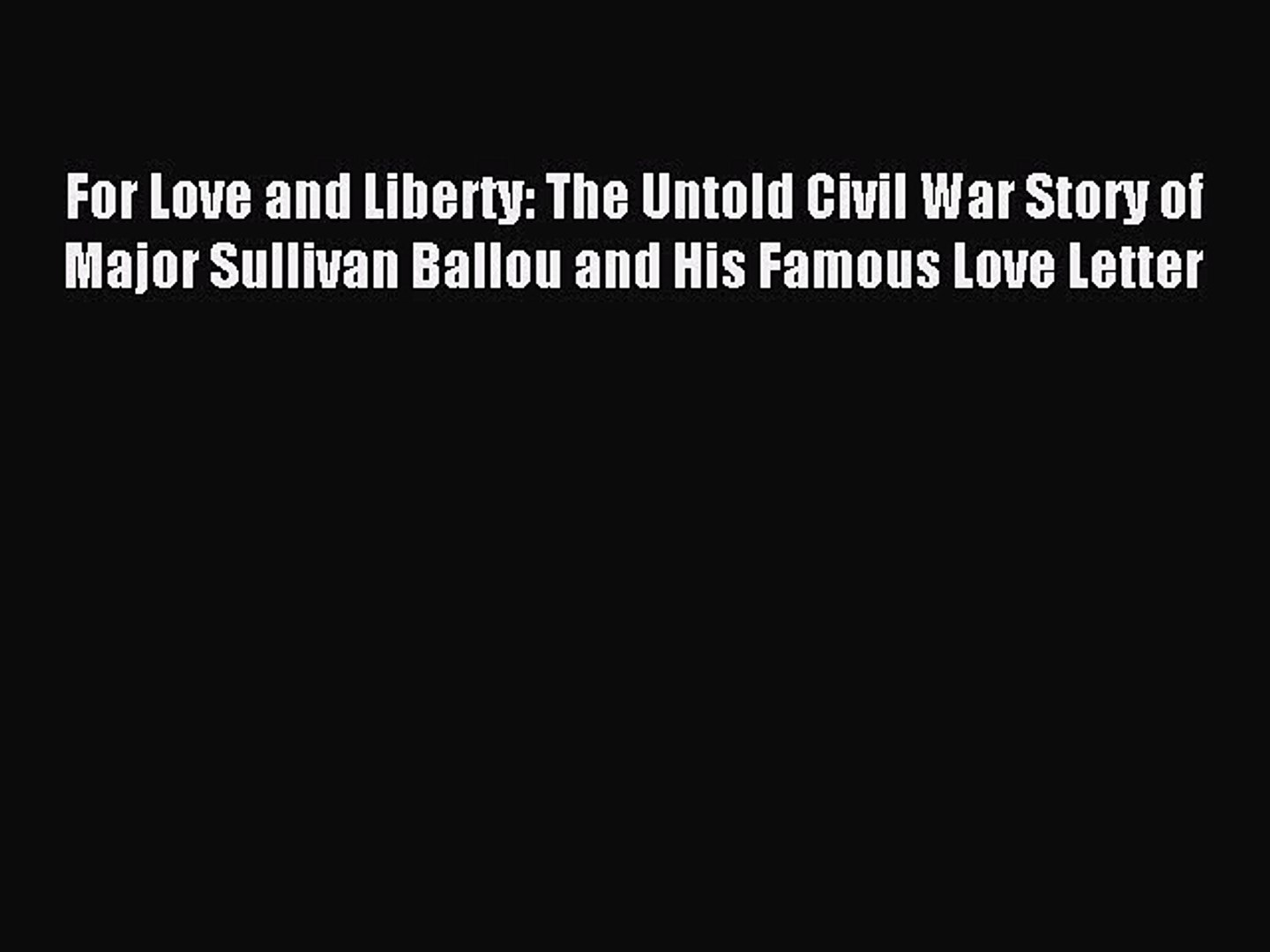 Download For Love and Liberty: The Untold Civil War Story of Major Sullivan Ballou and His