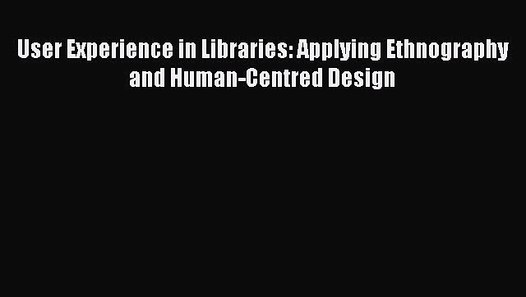 Book User Experience In Libraries Applying Ethnography And Human Centred Design Full Ebook Video Dailymotion