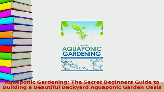 Download  Aquaponic Gardening The Secret Beginners Guide to Building a Beautiful Backyard Aquaponic PDF Online