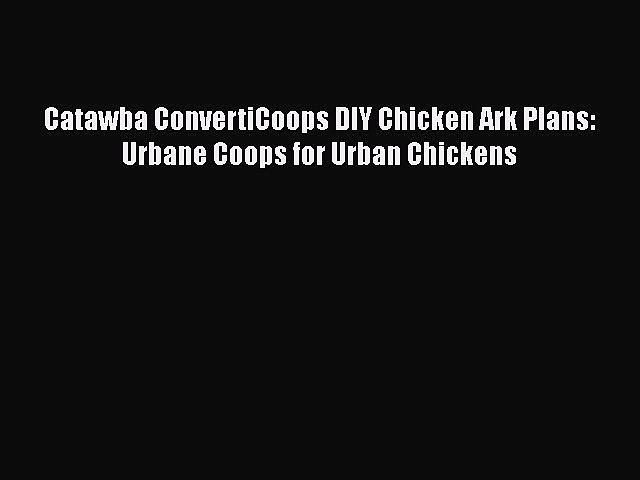 Download Catawba ConvertiCoops DIY Chicken Ark Plans: Urbane Coops for Urban Chickens  EBook