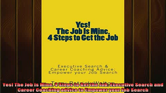 READ book  Yes The Job is Mine 4 Steps to Get the Job Executive Search and Career Coaching advice Online Free