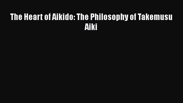 Download The Heart of Aikido: The Philosophy of Takemusu Aiki  Read Online